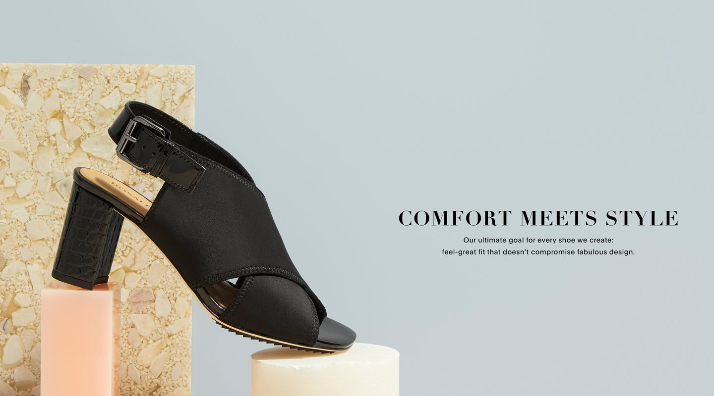 Comfort Meets Style. Our ultimate goal for every shoe we create: feel-great fit that doesn't compormise fabulous design